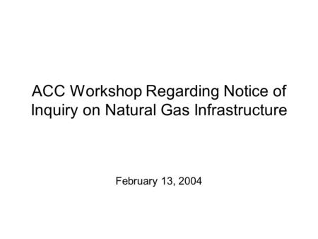 ACC Workshop Regarding Notice of Inquiry on Natural Gas Infrastructure February 13, 2004.