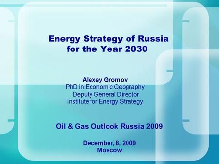 Energy Strategy of Russia for the Year 2030 Oil & Gas Outlook Russia 2009 December, 8, 2009 Moscow Alexey Gromov PhD in Economic Geography Deputy General.