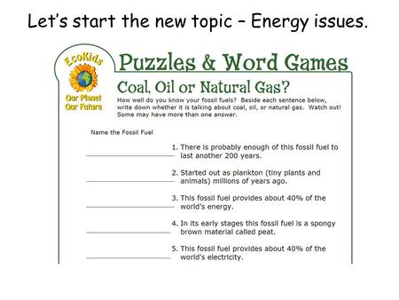 Let's start the new topic – Energy issues.. Energy issues - How can we classify different energy sources? Learning Objectives: To investigate types of.