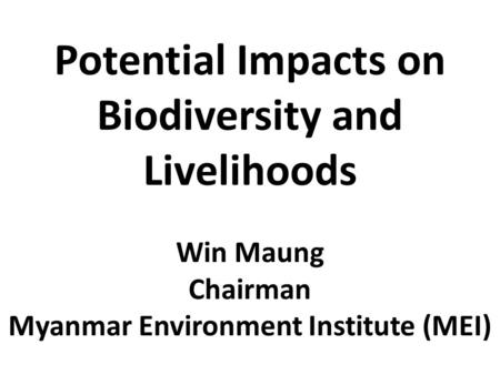 Potential Impacts on Biodiversity and Livelihoods Win Maung Chairman Myanmar Environment Institute (MEI)