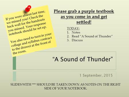 """A Sound of Thunder"" 1 September, 2015 If you were absent last time, we missed you! Check the back wall for the handouts you missed. Your response notebook."