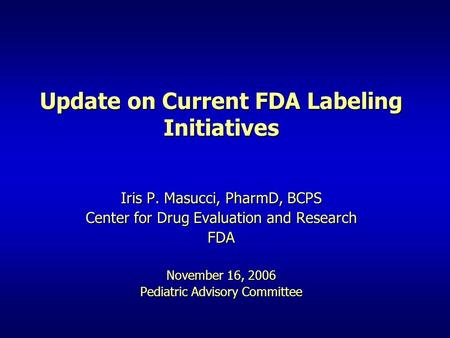 Update on Current FDA Labeling Initiatives Iris P. Masucci, PharmD, BCPS Center for Drug Evaluation and Research FDA November 16, 2006 Pediatric Advisory.