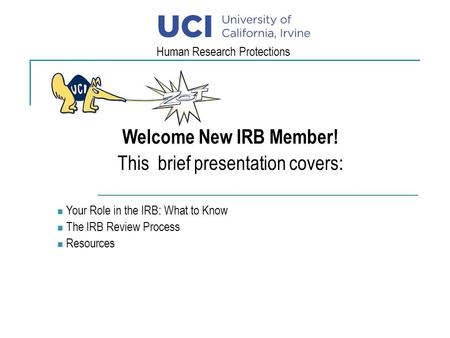 Welcome New IRB Member! This brief presentation covers: Your Role in the IRB: What to Know The IRB Review Process Resources Human Research Protections.