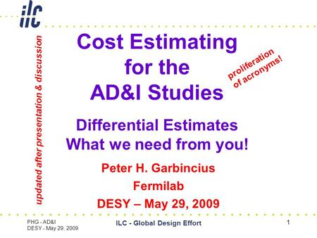 PHG - AD&I DESY - May 29, 2009 ILC - Global Design Effort 1 Cost Estimating for the AD&I Studies X Differential Estimates What we need from you! Peter.