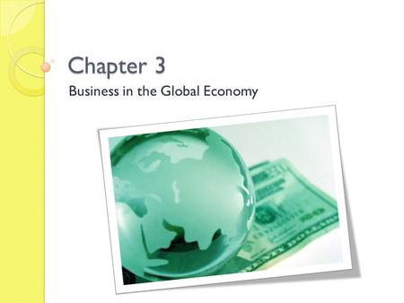 Chapter 3 Business in the Global Economy. 3-1 International Business Basics Goals: ◦ Describe importing and exporting activities. ◦ Compare balance of.