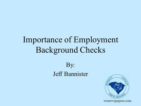 Importance of Employment Background Checks By: Jeff Bannister weservepapers.com.