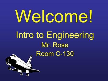 Welcome! Intro to Engineering Mr. Rose Room C-130.