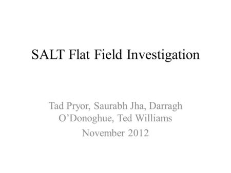 SALT Flat Field Investigation Tad Pryor, Saurabh Jha, Darragh O'Donoghue, Ted Williams November 2012.