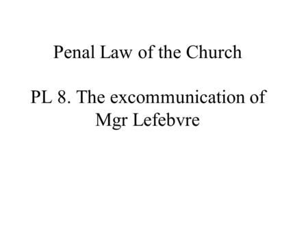 Penal Law of the Church PL 8. The excommunication of Mgr Lefebvre.