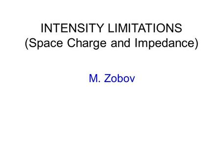 INTENSITY LIMITATIONS (Space Charge and Impedance) M. Zobov.