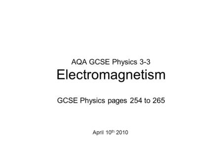 AQA GCSE Physics 3-3 Electromagnetism GCSE Physics pages 254 to 265 April 10 th 2010.