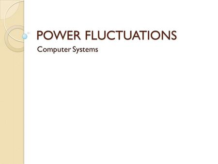 POWER FLUCTUATIONS Computer Systems. Power Fluctuations Voltage is the force that moves electrons through a circuit Unsteady voltages are called power.
