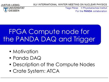 XLV INTERNATIONAL WINTER MEETING ON NUCLEAR PHYSICS Tiago Pérez II Physikalisches Institut For the PANDA collaboration FPGA Compute node for the PANDA.