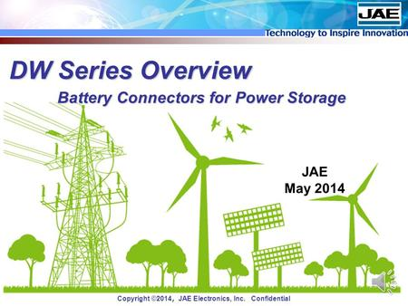 Copyright ©2014 , JAE Electronics, Inc. Confidential DW Series Overview JAE May 2014 Battery Connectors for Power Storage.