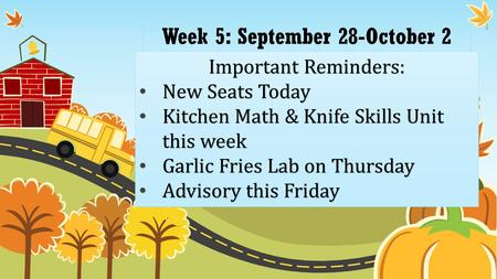 Week 5: September 28-October 2 Important Reminders: New Seats Today New Seats Today Kitchen Math & Knife Skills Unit this week Kitchen Math & Knife Skills.