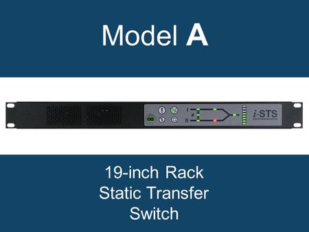 Model A 19-inch Rack Static Transfer Switch. Why choose a model A static transfer switch? Break before make transfers Break time < ¼ Cycle Will not transfer.
