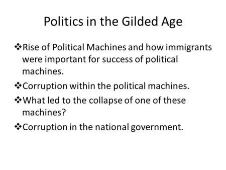 Politics in the Gilded Age  Rise of Political Machines and how immigrants were important for success of political machines.  Corruption within the political.