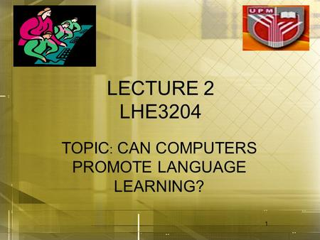 1 LECTURE 2 LHE3204 TOPIC : CAN COMPUTERS PROMOTE LANGUAGE LEARNING?