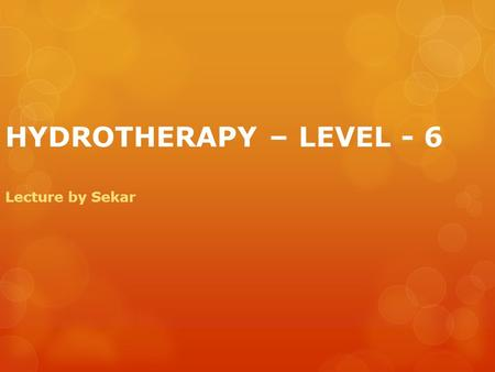 HYDROTHERAPY – LEVEL - 6 Lecture by Sekar INTRODUCTION TO HYDROTHERAPY hydor  The word Hydrotherapy is derived from the Greek words hydor (water) and.
