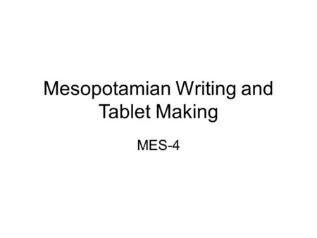 Mesopotamian Writing and Tablet Making MES-4. The Need for Writing Mesopotamians needed to keep track of their deals They began to make lists.