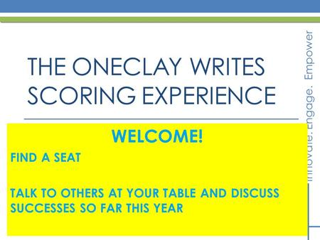 Innovate. Engage. Empower THE ONECLAY WRITES SCORING EXPERIENCE WELCOME! FIND A SEAT TALK TO OTHERS AT YOUR TABLE AND DISCUSS SUCCESSES SO FAR THIS YEAR.