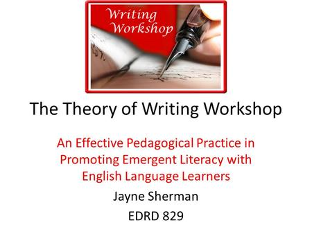 The Theory of Writing Workshop An Effective Pedagogical Practice in Promoting Emergent Literacy with English Language Learners Jayne Sherman EDRD 829.