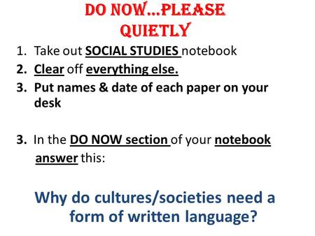 DO NOW…PLEASE QUIETLY 1.Take out SOCIAL STUDIES notebook 2.Clear off everything else. 3.Put names & date of each paper on your desk 3. In the DO NOW section.