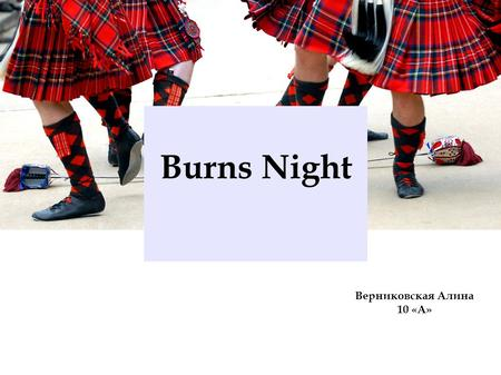 Верниковская Алина 10 «А» Burns Night Scottish poet, famous overworld. He wrote his poems, songs and lyrics chiefly in the Scottish dialect. Robert Burns.