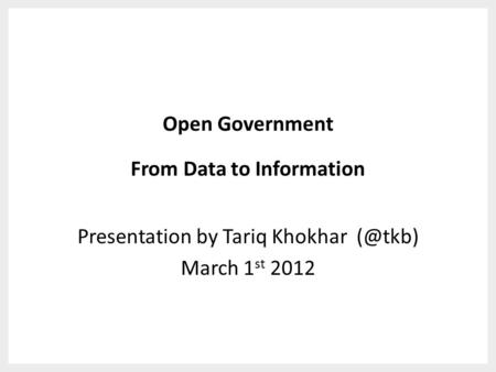 Open Government From Data to Information Presentation by Tariq Khokhar March 1 st 2012.