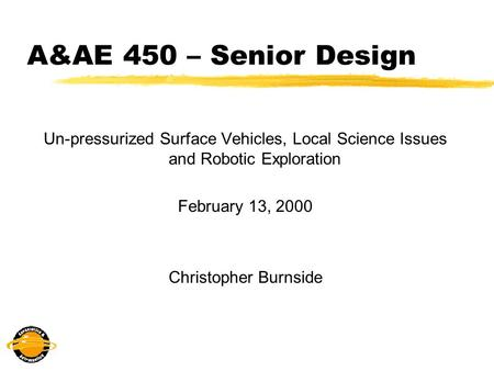 A&AE 450 – Senior Design Un-pressurized Surface Vehicles, Local Science Issues and Robotic Exploration February 13, 2000 Christopher Burnside.