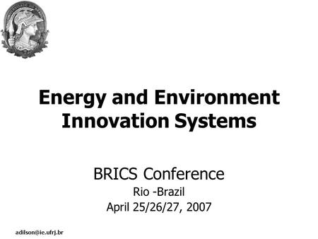 Energy and Environment Innovation Systems BRICS Conference Rio -Brazil April 25/26/27, 2007.