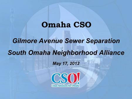 Omaha CSO Gilmore Avenue Sewer Separation South Omaha Neighborhood Alliance May 17, 2012.