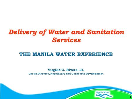 1 THE MANILA WATER EXPERIENCE Virgilio C. Rivera, Jr. Group Director, Regulatory and Corporate Development Delivery of Water and Sanitation Services.