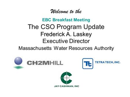 Frederick A. Laskey Welcome to the EBC Breakfast Meeting The CSO Program Update Frederick A. Laskey Executive Director Massachusetts Water Resources Authority.