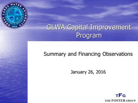 THE FOSTER GROUP TFGTFG GLWA Capital Improvement Program Summary and Financing Observations January 26, 2016.