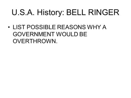 U.S.A. History: BELL RINGER LIST POSSIBLE REASONS WHY A GOVERNMENT WOULD BE OVERTHROWN.