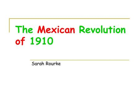 The Mexican Revolution of 1910 Sarah Rourke. Timeline of Events November 20, 1910- Madero calls for a revolt and starts the revolution 1911- Madero claims.