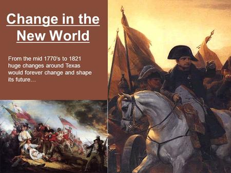 Change in the New World From the mid 1770's to 1821 huge changes around Texas would forever change and shape its future…