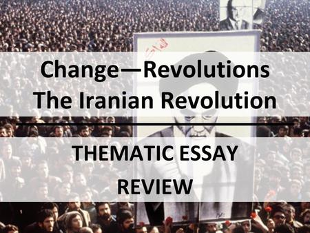 Change—Revolutions The Iranian Revolution THEMATIC ESSAY REVIEW.