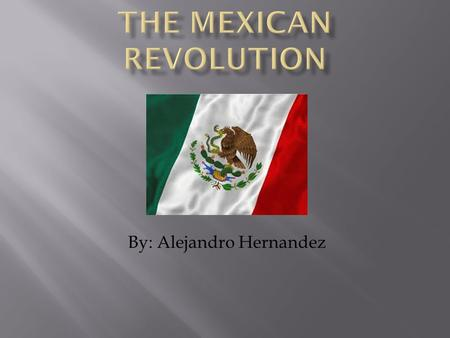 By: Alejandro Hernandez.  The Mexican Revolution started because of the disagreement between the Mexican people and the dictatorship of President Porfirio.