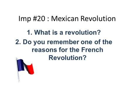 Imp #20 : Mexican Revolution 1.What is a revolution? 2.Do you remember one of the reasons for the French Revolution?