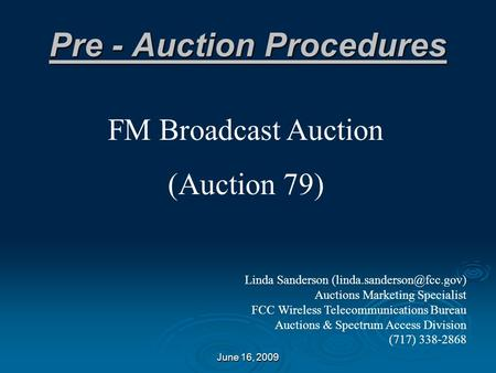June 16, 2009 Pre - Auction Procedures FM Broadcast Auction (Auction 79) Linda Sanderson Auctions Marketing Specialist FCC Wireless.