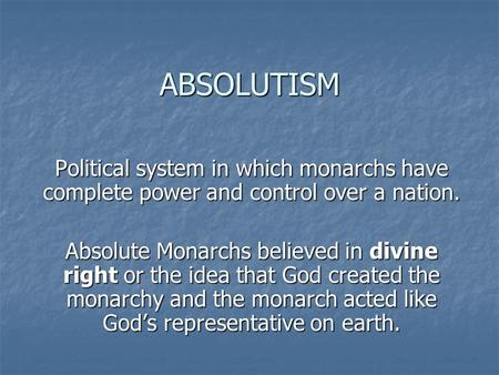 ABSOLUTISM Political system in which monarchs have complete power and control over a nation. Absolute Monarchs believed in divine right or the idea that.