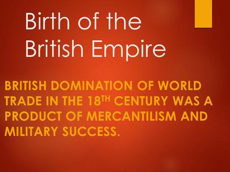 Birth of the British Empire BRITISH DOMINATION OF WORLD TRADE IN THE 18 TH CENTURY WAS A PRODUCT OF MERCANTILISM AND MILITARY SUCCESS.