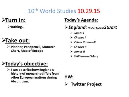 10 th World Studies 10.29.15  Turn in:  Nothing…  Take out:  Planner, Pen/pencil, Monarch Chart, Map of Europe  Today's objective:  I can describe.