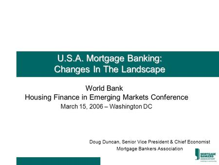 U.S.A. Mortgage Banking: Changes In The Landscape Doug Duncan, Senior Vice President & Chief Economist Mortgage Bankers Association World Bank Housing.