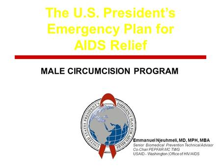 The U.S. President's Emergency Plan for AIDS Relief Title MALE CIRCUMCISION PROGRAM Emmanuel Njeuhmeli, MD, MPH, MBA Senior Biomedical Prevention Technical.
