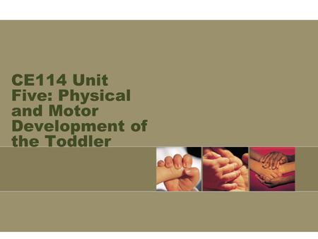 CE114 Unit Five: Physical and Motor Development of the Toddler.