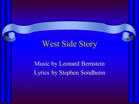 West Side Story Music by Leonard Bernstein Lyrics by Stephen Sondheim.
