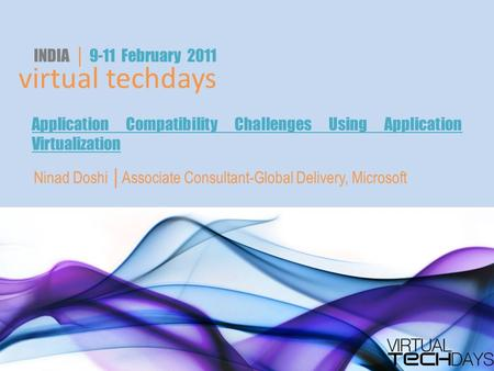 Virtual techdays INDIA │ 9-11 February 2011 Application Compatibility Challenges Using Application Virtualization Ninad Doshi │Associate Consultant-Global.